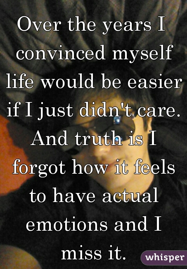 Over the years I convinced myself life would be easier if I just didn't care. And truth is I forgot how it feels to have actual emotions and I miss it.