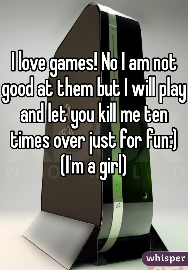 I love games! No I am not good at them but I will play and let you kill me ten times over just for fun:) (I'm a girl)