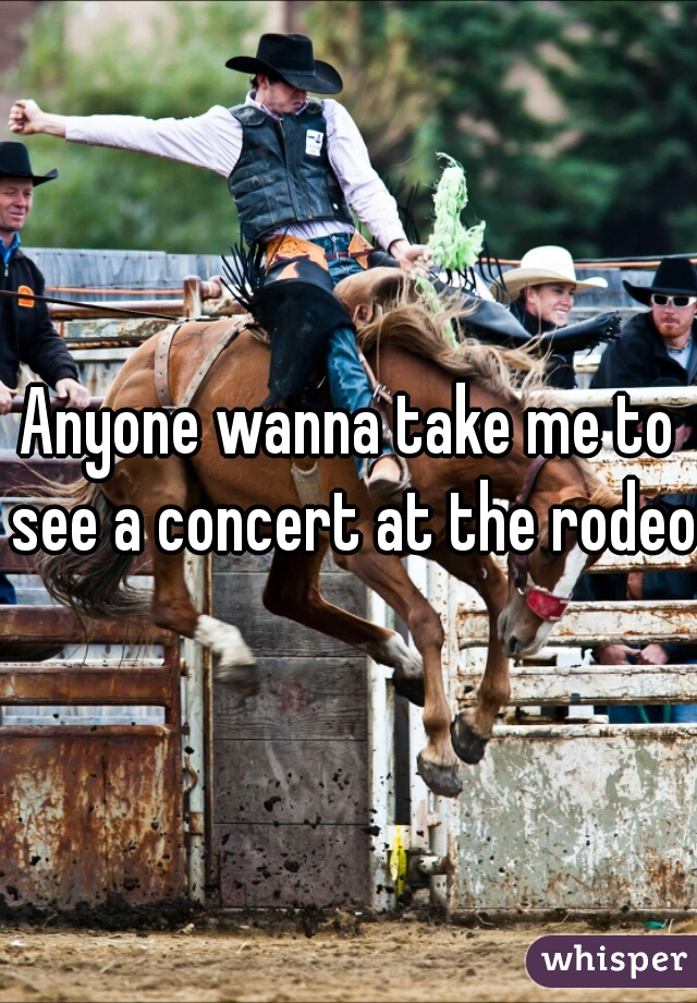 Anyone wanna take me to see a concert at the rodeo