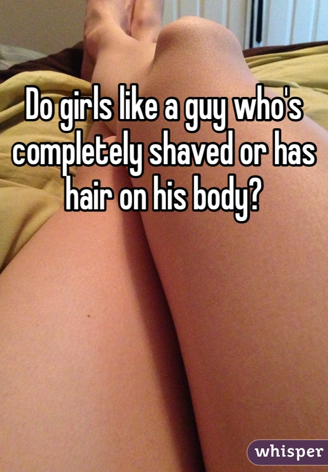 Do girls like a guy who's completely shaved or has hair on his body?
