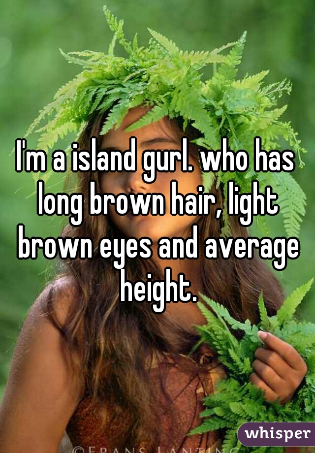 I'm a island gurl. who has long brown hair, light brown eyes and average height.
