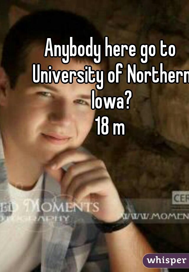 Anybody here go to University of Northern Iowa? 18 m