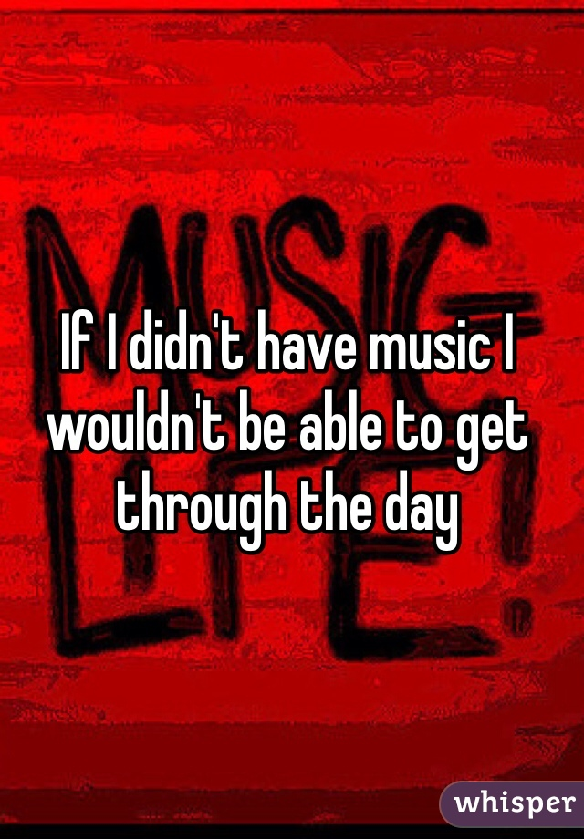 If I didn't have music I wouldn't be able to get through the day