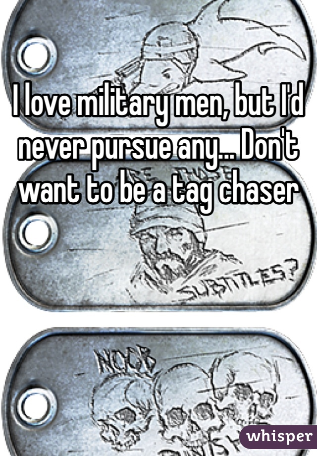 I love military men, but I'd never pursue any... Don't want to be a tag chaser