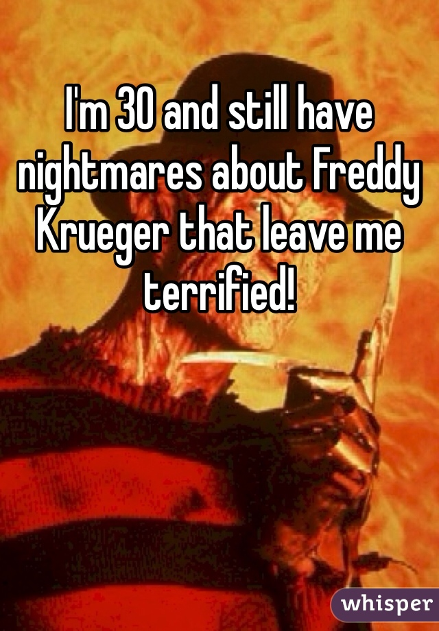 I'm 30 and still have nightmares about Freddy Krueger that leave me terrified!