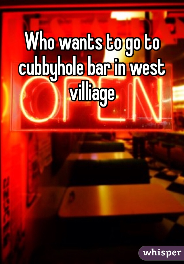 Who wants to go to cubbyhole bar in west villiage