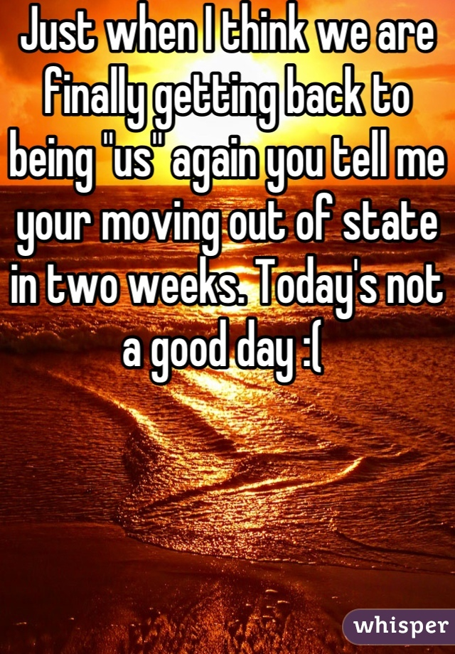 """Just when I think we are finally getting back to being """"us"""" again you tell me your moving out of state in two weeks. Today's not a good day :("""