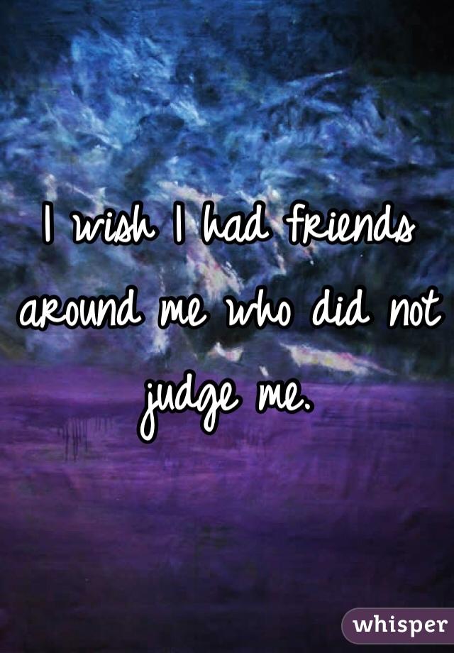 I wish I had friends around me who did not judge me.