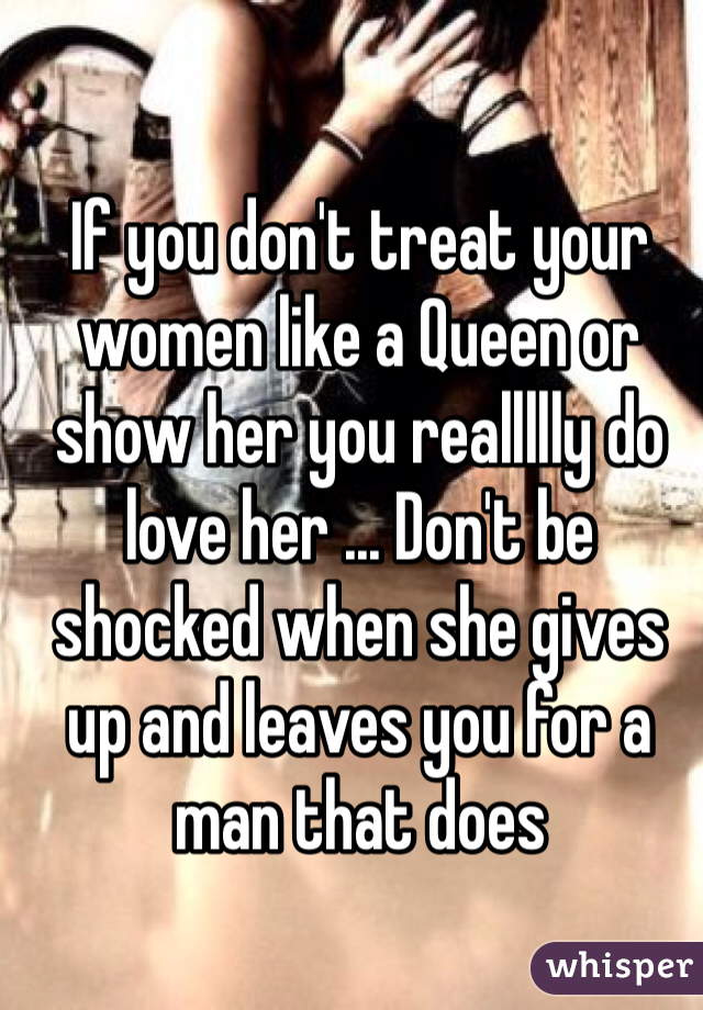 If you don't treat your women like a Queen or show her you reallllly do love her ... Don't be shocked when she gives up and leaves you for a man that does
