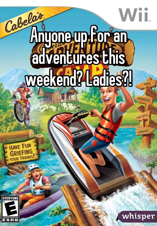 Anyone up for an adventures this weekend? Ladies?!