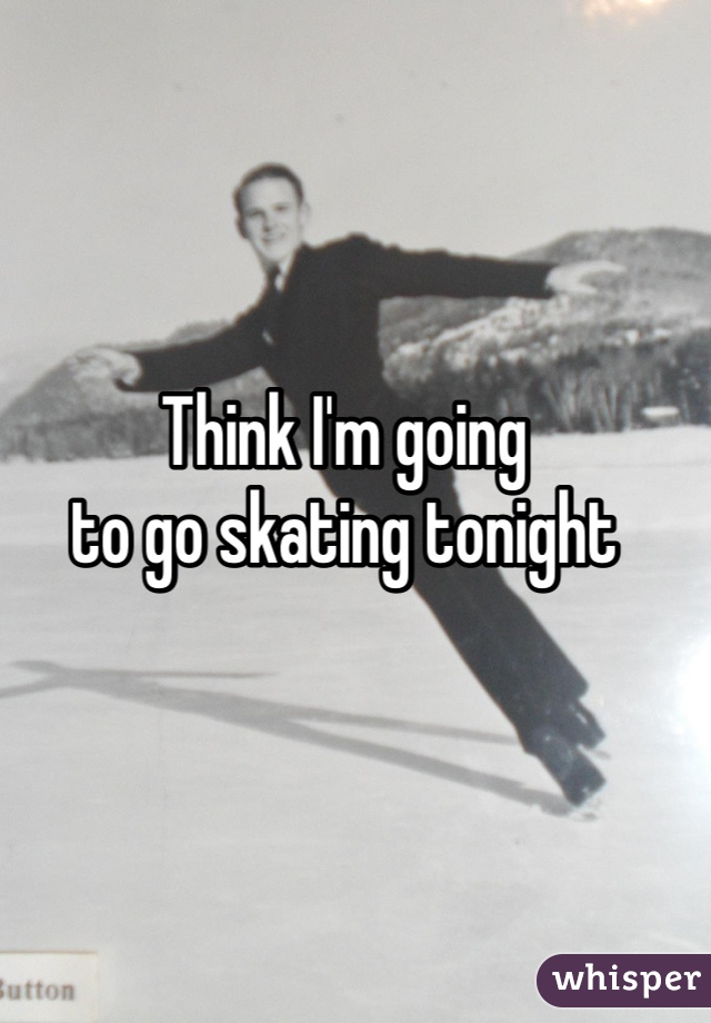 Think I'm going to go skating tonight