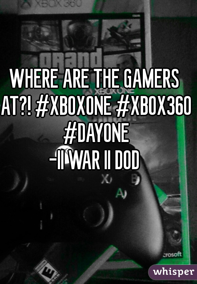 WHERE ARE THE GAMERS AT?! #XBOXONE #XBOX360 #DAYONE -II WAR II DOD