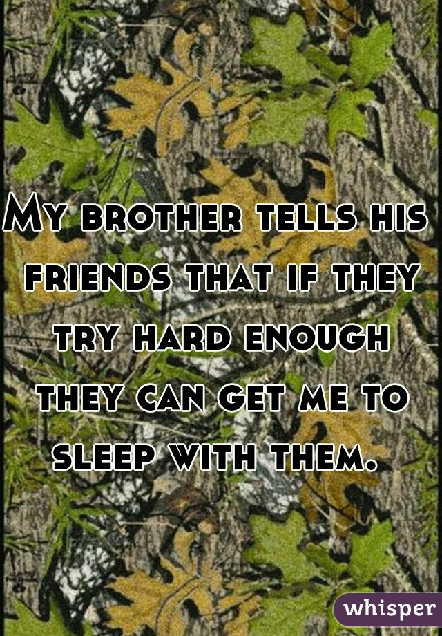 My brother tells his friends that if they try hard enough they can get me to sleep with them.