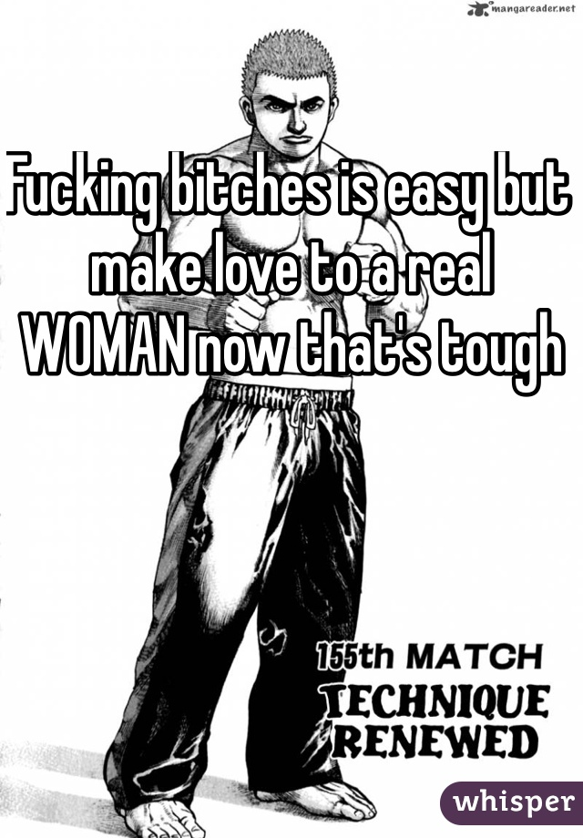Fucking bitches is easy but make love to a real WOMAN now that's tough