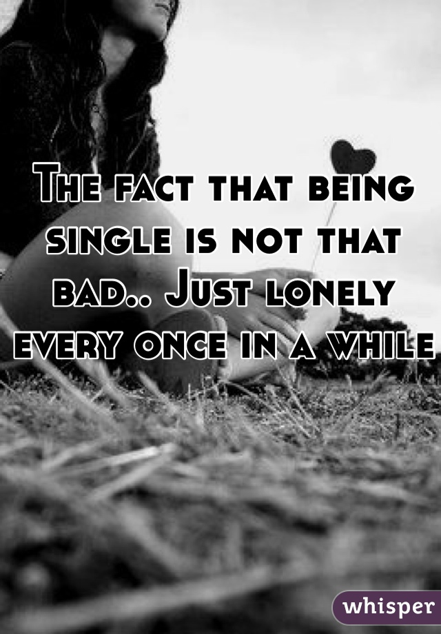 The fact that being single is not that bad.. Just lonely every once in a while