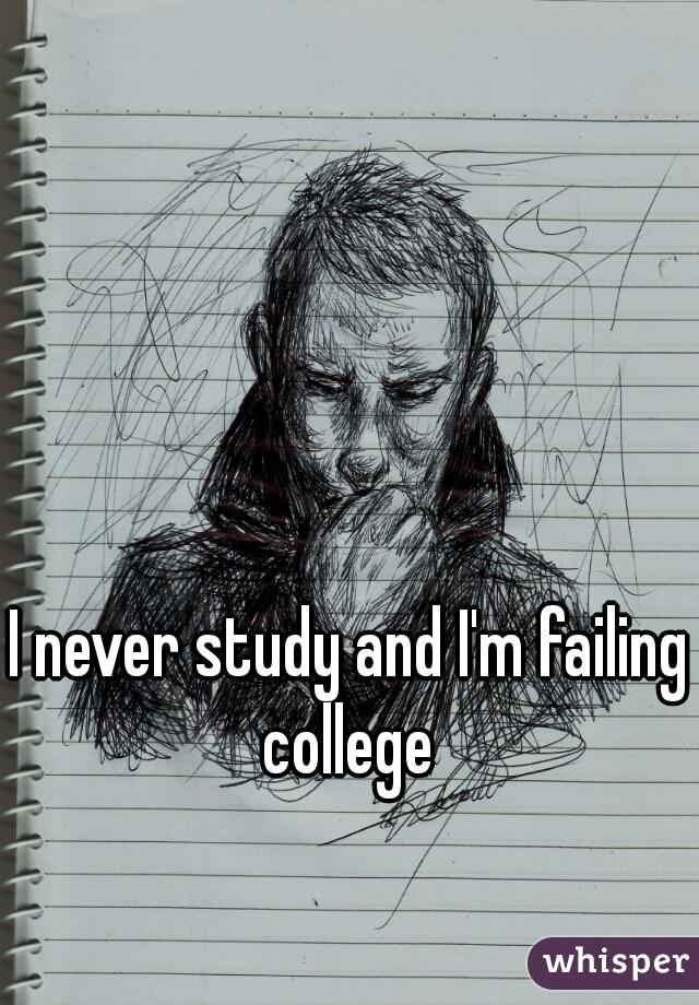 I never study and I'm failing college