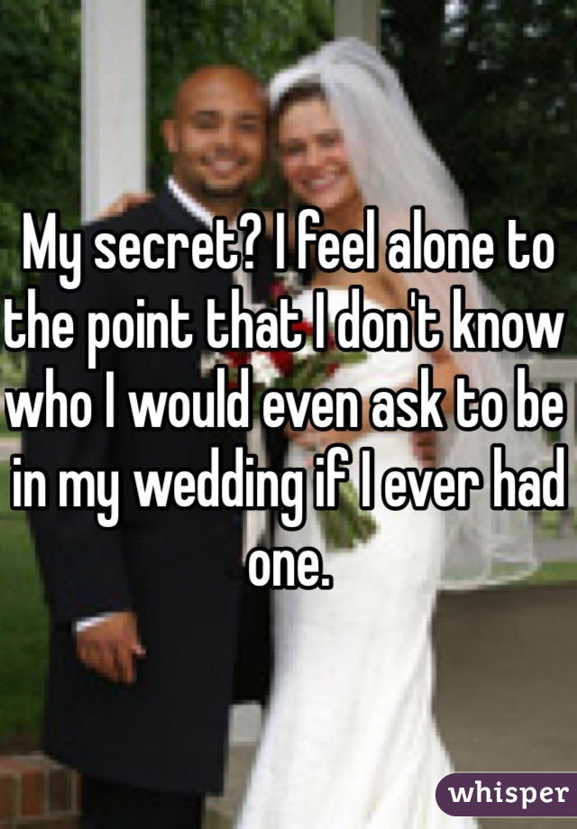 My secret? I feel alone to the point that I don't know who I would even ask to be in my wedding if I ever had one.