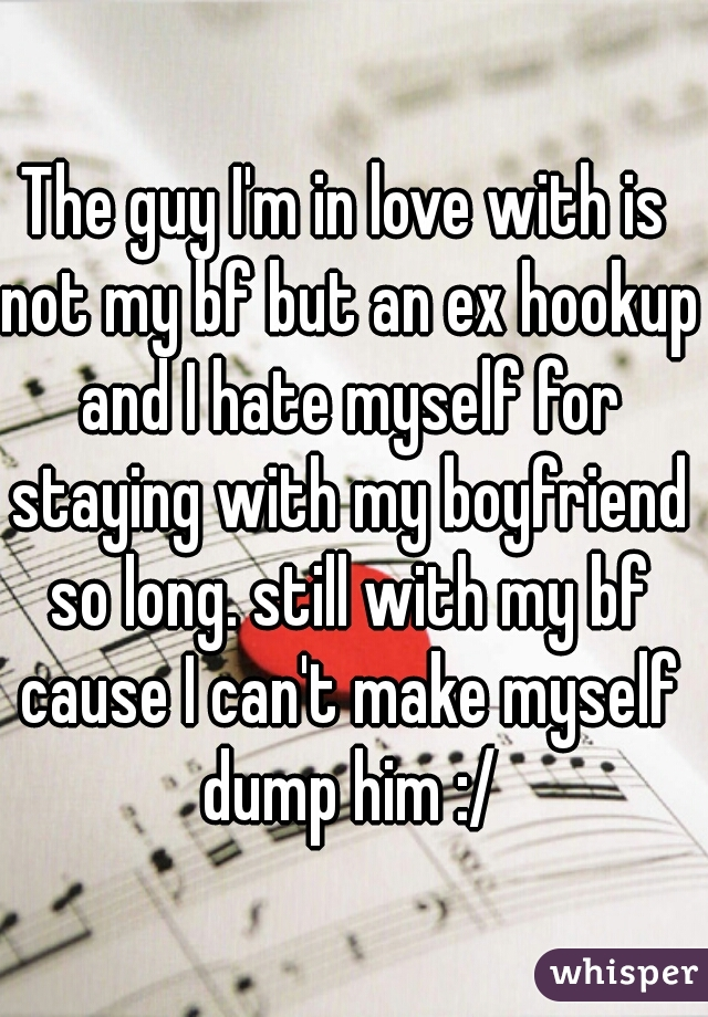 The guy I'm in love with is not my bf but an ex hookup and I hate myself for staying with my boyfriend so long. still with my bf cause I can't make myself dump him :/