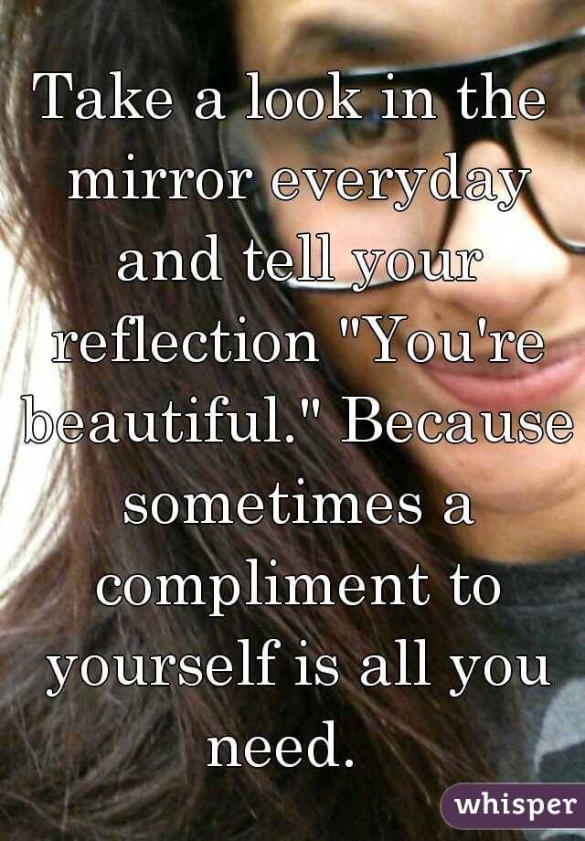 """Take a look in the mirror everyday and tell your reflection """"You're beautiful."""" Because sometimes a compliment to yourself is all you need."""
