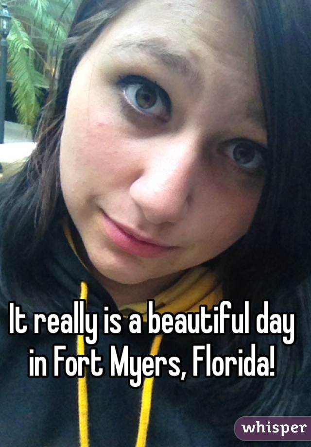 It really is a beautiful day in Fort Myers, Florida!