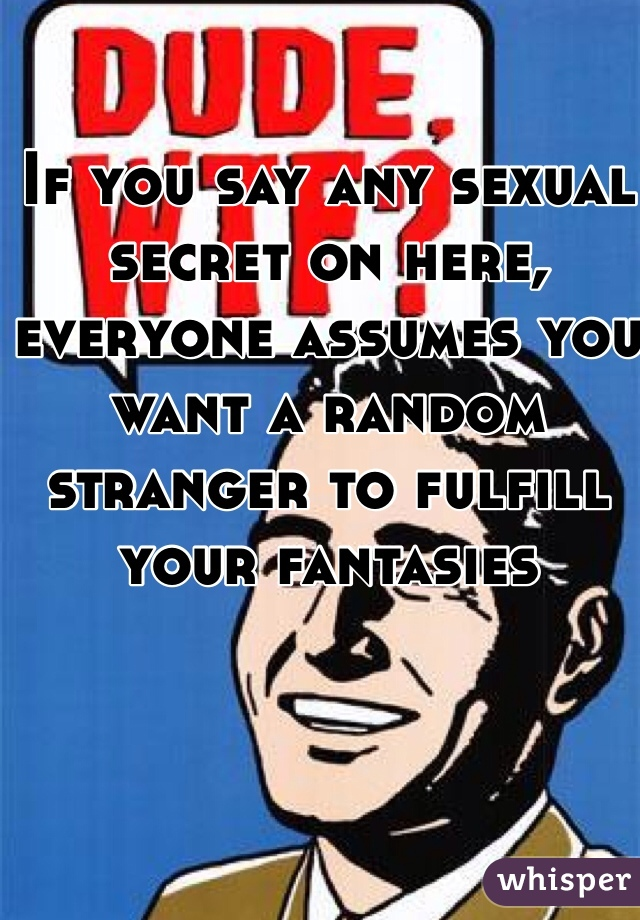 If you say any sexual secret on here, everyone assumes you want a random stranger to fulfill your fantasies
