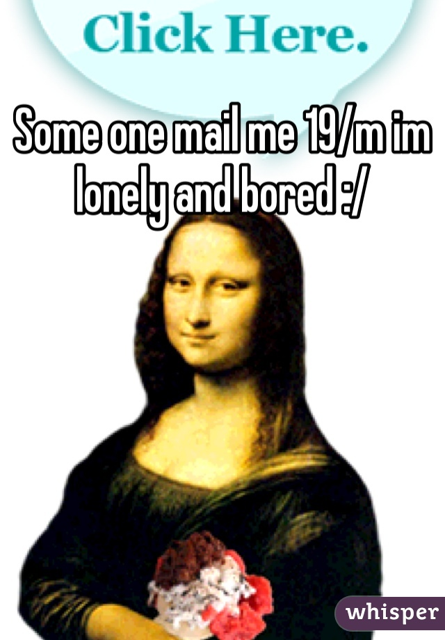 Some one mail me 19/m im lonely and bored :/
