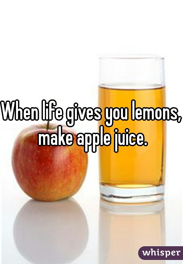 When life gives you lemons, make apple juice.