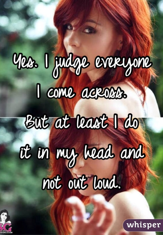 Yes. I judge everyone I come across.  But at least I do it in my head and not out loud.