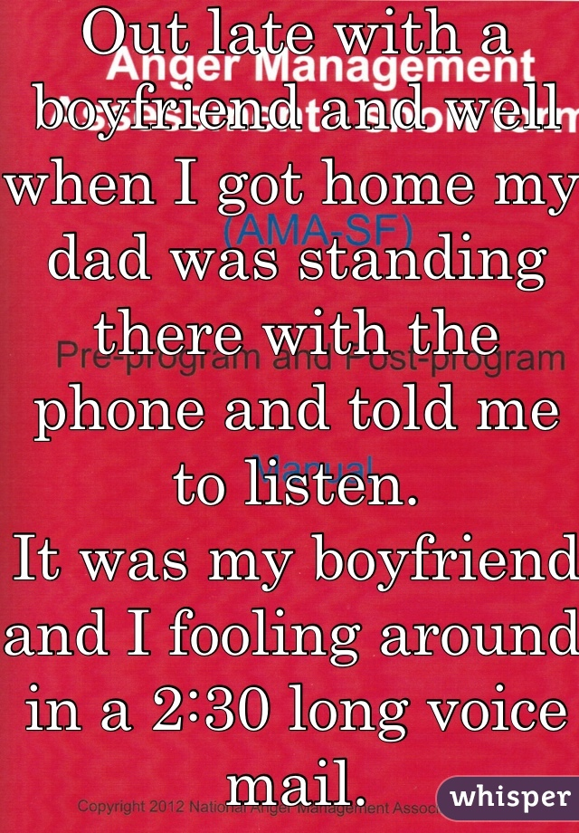 Out late with a boyfriend and well when I got home my dad was standing there with the phone and told me to listen.  It was my boyfriend and I fooling around in a 2:30 long voice mail.  Needless to say, I wasn't daddy's little girl anymore.
