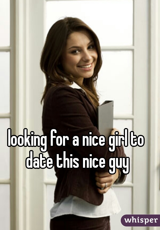 looking for a nice girl to date this nice guy