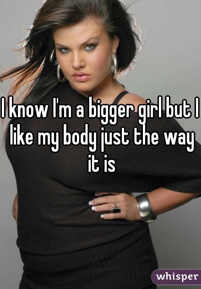 I know I'm a bigger girl but I like my body just the way it is