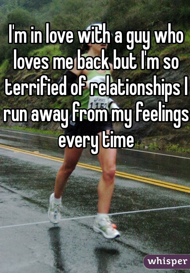 I'm in love with a guy who loves me back but I'm so terrified of relationships I run away from my feelings every time