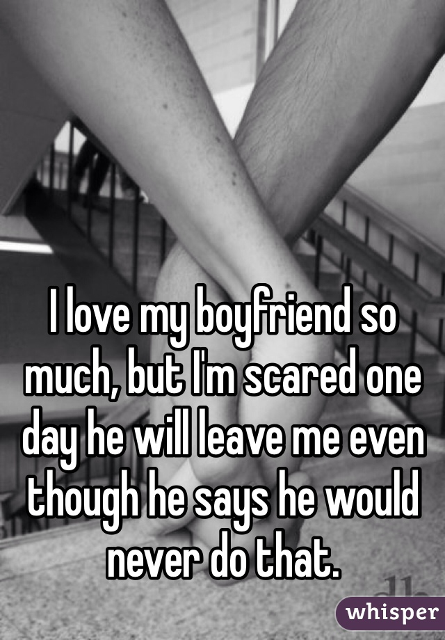 I love my boyfriend so much, but I'm scared one day he will leave me even though he says he would never do that.