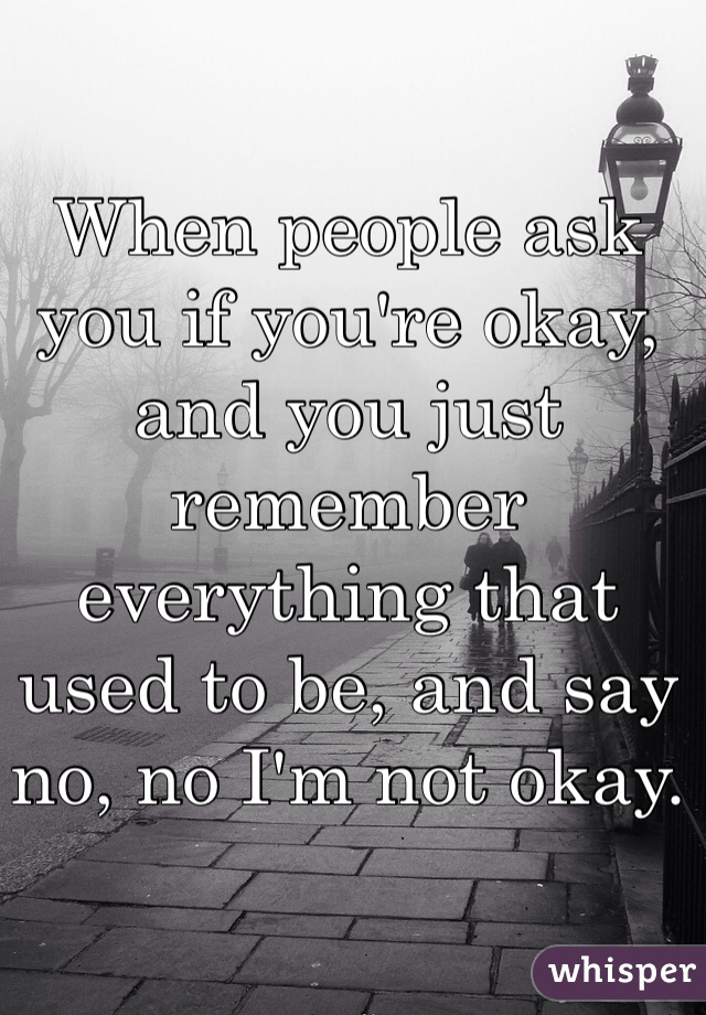 When people ask you if you're okay, and you just remember everything that used to be, and say no, no I'm not okay.
