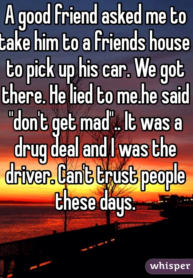 """A good friend asked me to take him to a friends house to pick up his car. We got there. He lied to me.he said """"don't get mad"""".. It was a drug deal and I was the driver. Can't trust people these days."""