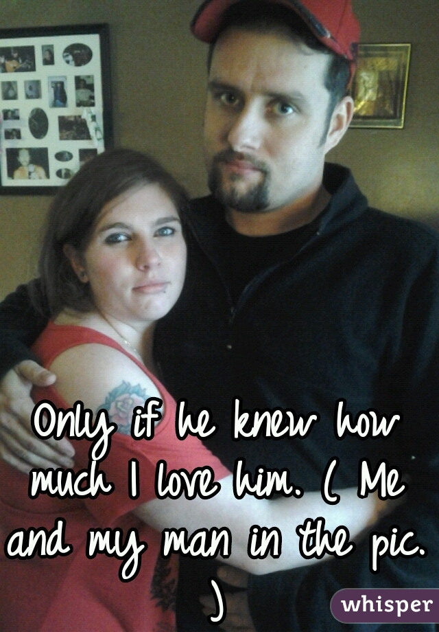 Only if he knew how much I love him. ( Me and my man in the pic. )