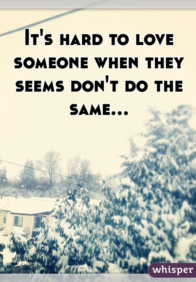 It's hard to love someone when they seems don't do the same...