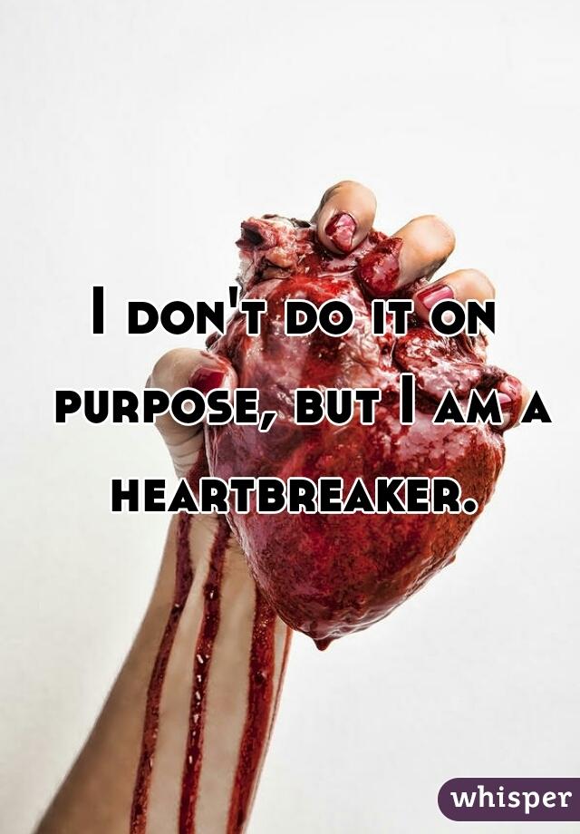 I don't do it on purpose, but I am a heartbreaker.