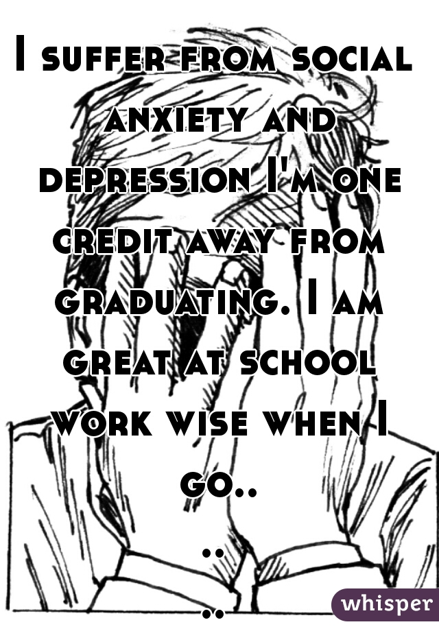 I suffer from social anxiety and depression I'm one credit away from graduating. I am great at school work wise when I go......