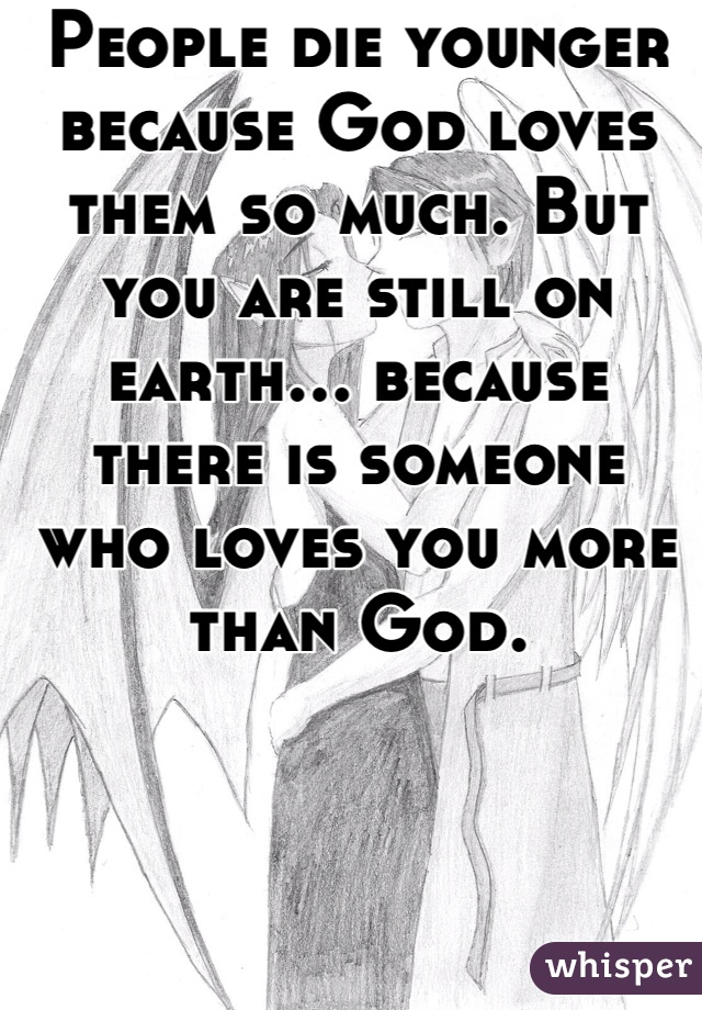 People die younger because God loves them so much. But you are still on earth... because there is someone who loves you more than God.