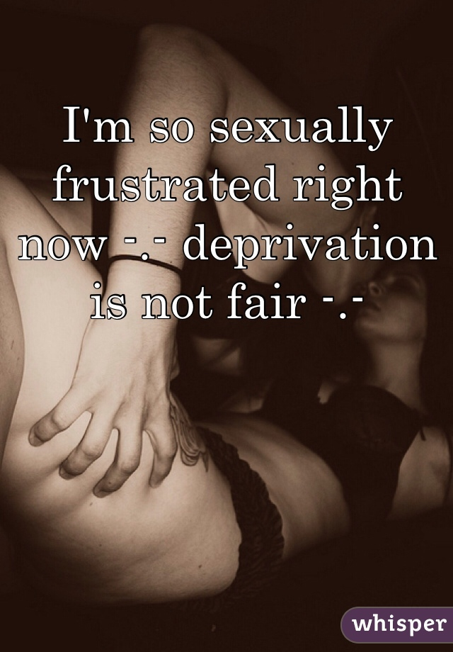 I'm so sexually frustrated right now -.- deprivation is not fair -.-