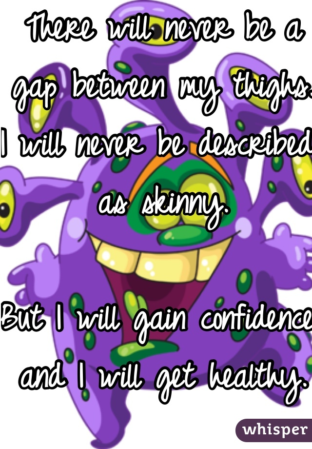 There will never be a gap between my thighs.  I will never be described as skinny.   But I will gain confidence and I will get healthy.