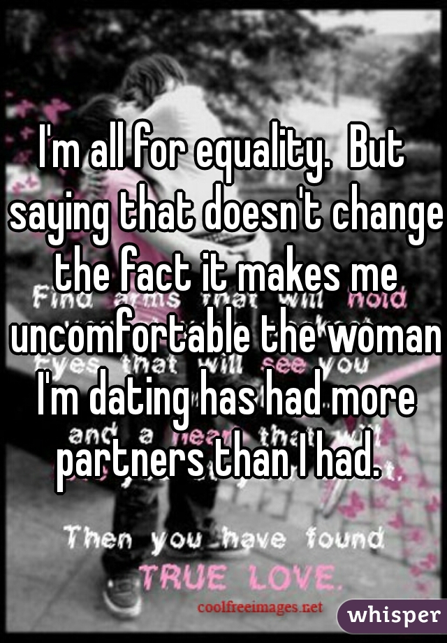 I'm all for equality.  But saying that doesn't change the fact it makes me uncomfortable the woman I'm dating has had more partners than I had.