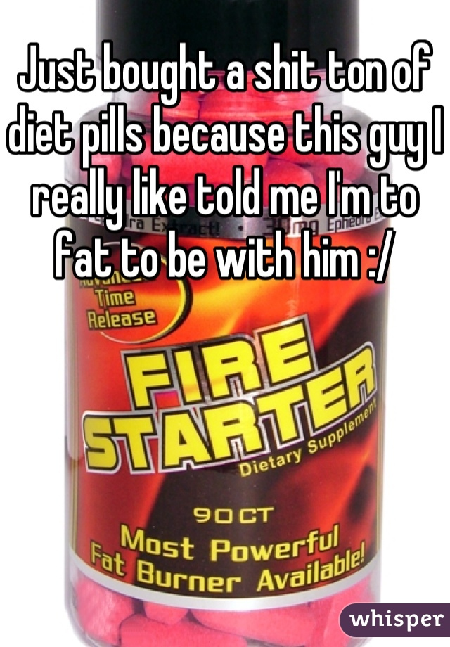 Just bought a shit ton of diet pills because this guy I really like told me I'm to fat to be with him :/