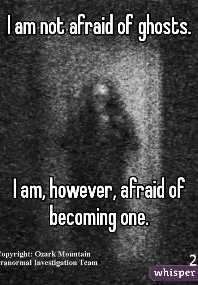 I am not afraid of ghosts.      I am, however, afraid of becoming one.