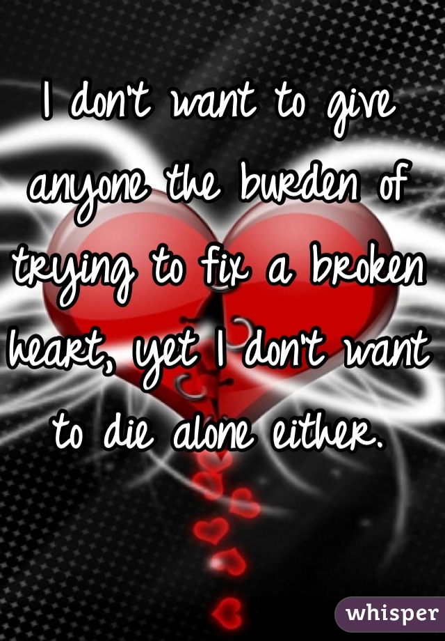 I don't want to give anyone the burden of trying to fix a broken heart, yet I don't want to die alone either.