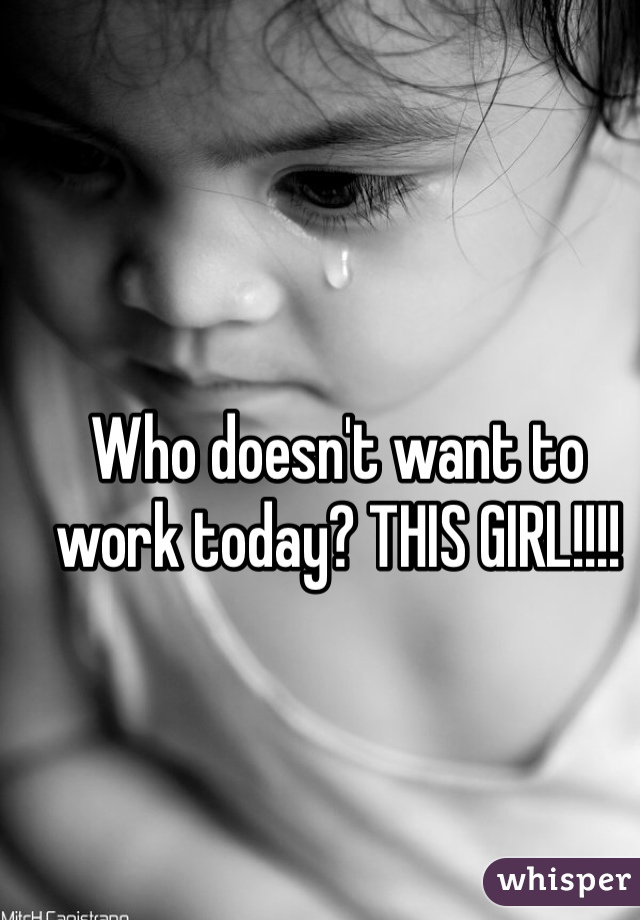 Who doesn't want to work today? THIS GIRL!!!!