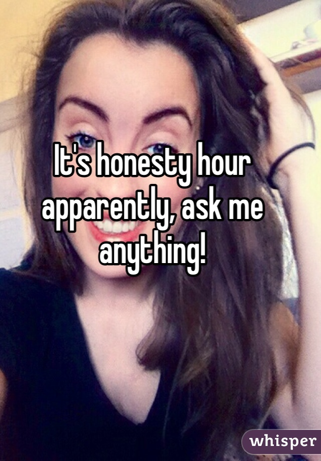 It's honesty hour apparently, ask me anything!