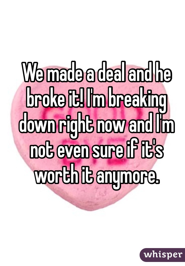 We made a deal and he broke it! I'm breaking down right now and I'm not even sure if it's worth it anymore.