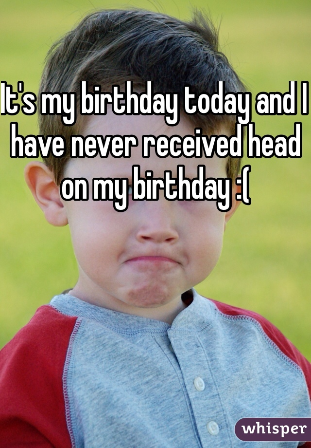 It's my birthday today and I have never received head on my birthday :(